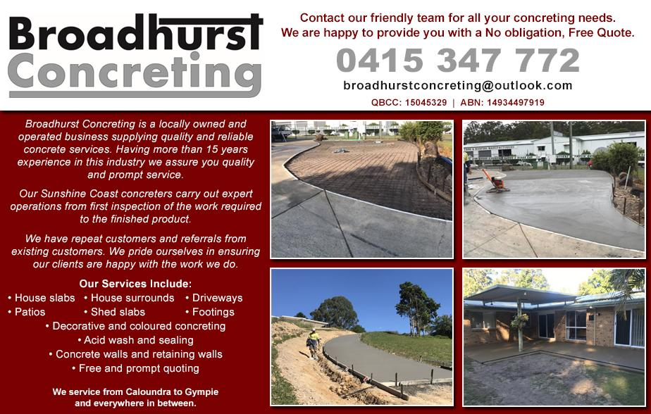 Broadhurst Concreting- 0415 347 772  Concreter- Coolum Beach, Marcoola, Yaroomba, Peregian Beach, Marcus Beach, Tewantin, Noosaville, Noosa, Sunshine Beach, Sunrise Beach  Concreting- Coolum Beach, Marcoola, Yaroomba, Peregian Beach, Marcus Beach, Tewantin, Noosaville, Noosa, Sunshine Beach, Sunrise Beach  Concrete Slabs- Coolum Beach, Marcoola, Yaroomba, Peregian Beach, Marcus Beach, Tewantin, Noosaville, Noosa, Sunshine Beach, Sunrise Beach  Concrete Driveways- Coolum Beach, Marcoola, Yaroomba, Peregian Beach, Marcus Beach, Tewantin, Noosaville, Noosa, Sunshine Beach, Sunrise Beach  Concrete Paths- Coolum Beach, Marcoola, Yaroomba, Peregian Beach, Marcus Beach, Tewantin, Noosaville, Noosa, Sunshine Beach, Sunrise Beach