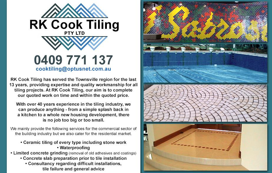 RK Cook Tiling P/L- 0409 771 137  Tilers- Townsville, Pallarenda, Rowes Bay, North Ward, Belgian Gardens, Yarrawonga, Castle Hill, Townsville South  Tiler- Townsville, Pallarenda, Rowes Bay, North Ward, Belgian Gardens, Yarrawonga, Castle Hill, Townsville South  Tiling- Townsville, Pallarenda, Rowes Bay, North Ward, Belgian Gardens, Yarrawonga, Castle Hill, Townsville South  Commercial Tiling- Townsville, Pallarenda, Rowes Bay, North Ward, Belgian Gardens, Yarrawonga, Castle Hill, Townsville South