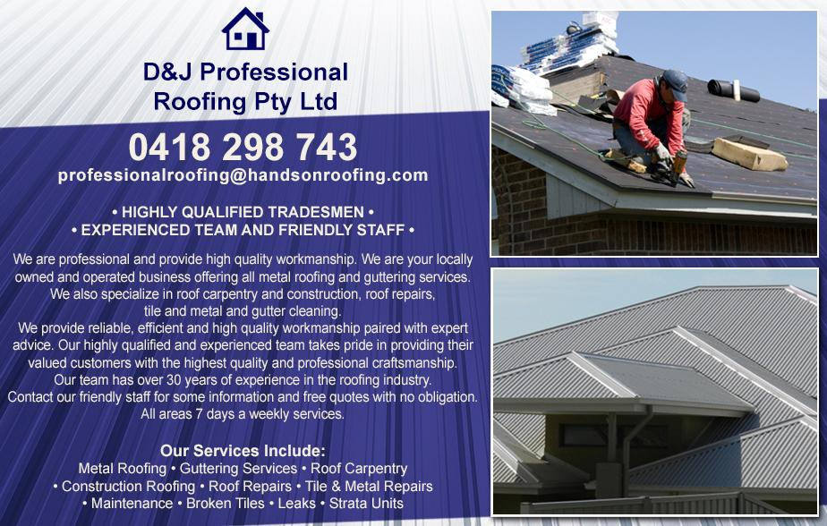 D and J Professional Roofing P/L- 0418 298 743  Roofing- Albion Park, Oak Flats, Shellharbour, Barrack Heights, Warilla, Mt Warrigal, Kiama, Bombo, Minnamurra, Kiama Downs, Gerringong, Gerroa, Lake Illawarra  Roofer- Albion Park, Oak Flats, Shellharbour, Barrack Heights, Warilla, Mt Warrigal, Kiama, Bombo, Minnamurra, Kiama Downs, Gerringong, Gerroa, Lake Illawarra  Re roofing- Albion Park, Oak Flats, Shellharbour, Barrack Heights, Warilla, Mt Warrigal, Kiama, Bombo, Minnamurra, Kiama Downs, Gerringong, Gerroa, Lake Illawarra  Roof Repairs- Albion Park, Oak Flats, Shellharbour, Barrack Heights, Warilla, Mt Warrigal, Kiama, Bombo, Minnamurra, Kiama Downs, Gerringong, Gerroa, Lake Illawarra