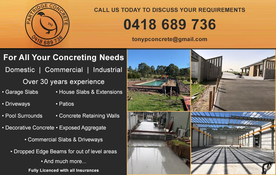 Partridge Concreter- 0418 689 736  Concreter- Hunter Valley, Singleton, Hunterview, Dunolly, Gowrie, Cessnock, Bellbird, Aberdare, Kearsley, Kurri Kurri, Abermain, Weston, Pelaw Main  Concreting- Hunter Valley, Singleton, Hunterview, Dunolly, Gowrie, Cessnock, Bellbird, Aberdare, Kearsley, Kurri Kurri, Abermain, Weston, Pelaw Main
