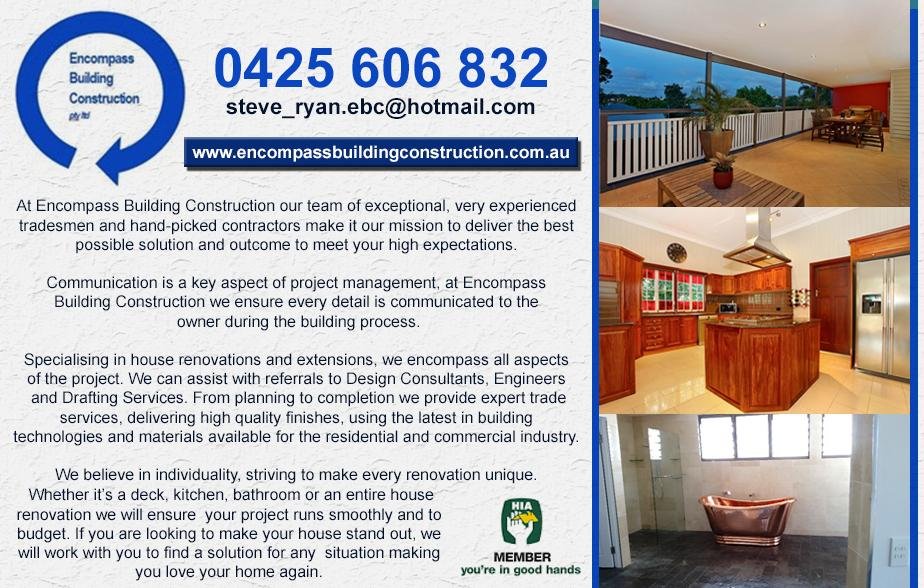 Encompass Building Construction Pty Ltd- 0425 606 832  Renovations- Mt Gravatt, Wishart, Rochedale, Macgregor, Runcorn, Eight Mile Plains, Kuraby, Calamvale, Parkinson  Extensions- Mt Gravatt, Wishart, Rochedale, Macgregor, Runcorn, Eight Mile Plains, Kuraby, Calamvale, Parkinson  Alterations- Mt Gravatt, Wishart, Rochedale, Macgregor, Runcorn, Eight Mile Plains, Kuraby, Calamvale, Parkinson  Additions- Mt Gravatt, Wishart, Rochedale, Macgregor, Runcorn, Eight Mile Plains, Kuraby, Calamvale, Parkinson